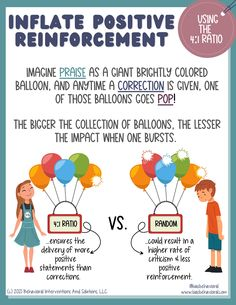 Imagine PRAISE as a giant, brightly colored balloon and anytime a correction is given it results in one of those balloons popping. The bigger the collection of balloons, the lesser the impact if one bursts. The 4:1 ratio of praise vs. corrective statements ensures that a higher rate of positive reinforcement is provided. When these statements are randomly delivered, it could result in a higher rate of criticism and less positive reinforcement.