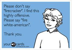 "Please don't say ""firecracker"". I find this highly offensive. Please say ""fire white-american"". Thank you."