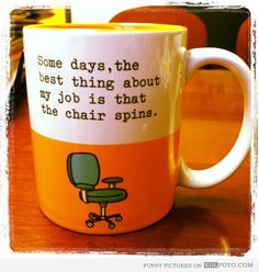 """""""Some days, the best thing about my job is that the chair spins."""""""