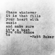 """""""Chase whatever it is that fills your heart with music ..."""" -Matt Baker. quotes. wisdom. advice. life lessons."""