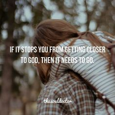 If it keeps you from getting closer to God, then it needs to go.