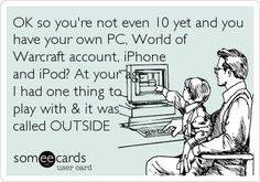 OK so you're not even 10 yet and you have your own PC, World of Warcraft account, iPhone and iPod? At your age I had one thing to play w.