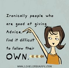 Ironically people who are good at giving advice, find it difficult to follow their own.
