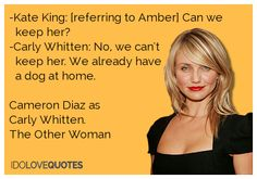 Cameron Diaz quote. -Kate King: [referring to Amber] Can we      keep her?  -Carly Whitten: No, we can't     keep her. We already have     a dog at home.     Cameron Diaz as   Carly Whitten.   The Other Woman