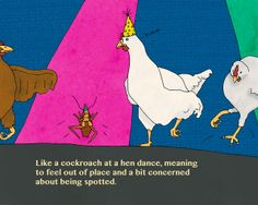 Como cucaracha en baile de gallina.  Translation: Like a cockroach at a hen dance, meaning to feel out of place and a bit concerned about be...
