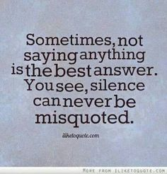 """""""Sometimes not saying anything is the best answer. You see, silence can never be misquoted."""""""