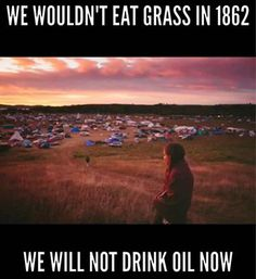 """We wouldn't eat grass in 1862. We will not drink oil now. This is in reference to the events that led up to the Dakota War, also known as the Dakota Conflict of 1862, where 'Andrew Myrick, an Anglo trader, said """"Let them eat grass, or their own dung"""" after the Dakota complained of late annuity payments and starvation.' Many Americans are unaware that this war happened, and they are unaware of the years of abuse endured by Native People at the hands of the U.S. government."""
