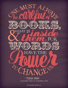 One must always be careful of books, what is inside them, for words have the power to change us. -Tessa Gray Clockwork Angel by Cassandra Clare I Love Books, Good Books, Books To Read, Great Quotes, Quotes To Live By, Inspirational Quotes, Awesome Quotes, Cassandra Clare, The Words