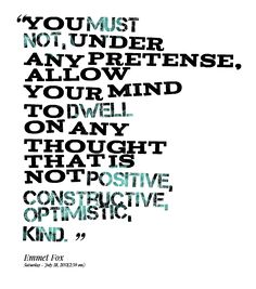 """""""You must not under any pretense allow your mind to dwell on any thought that is not positive, constructive, optimistic, kind.""""   Emmet Fox #quotes #wisdom #faith"""