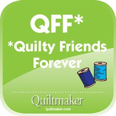 QFF: Quilty Friends Forever! Free Quilty Quote from Quiltmaker.com