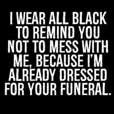 I wear all black to remind you not to mess with me, because I'm already dressed for your funeral.
