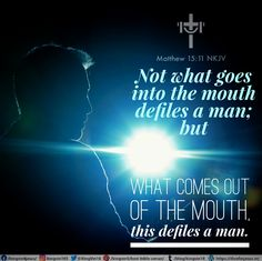 """Not what goes into the mouth defiles a man; but what comes out of the mouth, this defiles a man."""" Matthew 15:11 NKJV"""