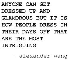 anyone can get dressed up and glamorous but it is how people dress in their days off that are the most intriguing (Alexander Wang)