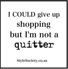 I could give up #shopping, but i'm not a quitter #fashion #quotes
