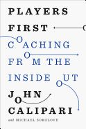 """Players First: Coaching from the Inside Out by John Calipari and Michael Sokolove. """"If you are a college basketball fan like I am, you'll understand why I've long admired John Calipari's leadership style. While no coach treasures a win more than John, this terrific book reveals his greater purpose--to lead his young players to better lives, and then challenge them to give back to others."""" --President William J. Clinton"""