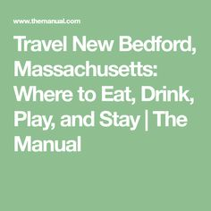 Travel New Bedford, Massachusetts: Where to Eat, Drink, Play, and Stay | The Manual