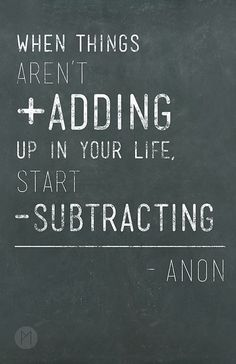 When things aren't Adding up in your life, start subtracting!