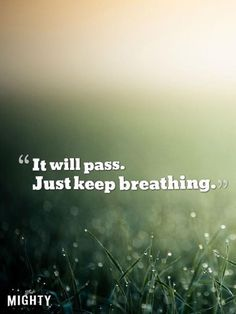 """Don't say: """"Don't worry, things will turn out fine."""" Instead, try this: """"It will pass. Just keep breathing."""""""