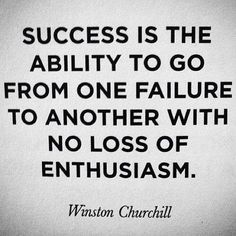 Success is the ability to go from one failure to another with no loss of enthusiasm. ~ Winston Churchill