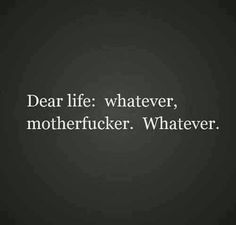 Dear life: whatever, motherfucker. Whatever.