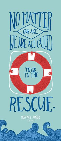 """""""No matter our age, we are all called to go to the rescue."""" Mervyn B. Arnold #LDS"""