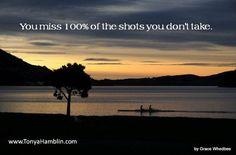 You miss 100% of the shots you don't take.  www.TonyaHamblin.com