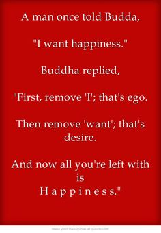 A man once told Budda,  I want happiness. Buddha replied,  First, remove 'I'; that's ego. Then remove 'want'; that's desire. And now all you're left with is H a p p i n e s s.