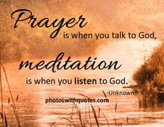 Prayer is when you talk to God. Meditation is when you listen to God.