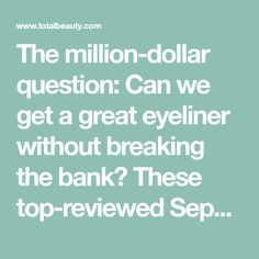 The million-dollar question: Can we get a great eyeliner without breaking the bank? These top-reviewed Sephora and drugstore eyeliners -- in liquid, marker, pencil, gel and kohl -- cost $10 or less.