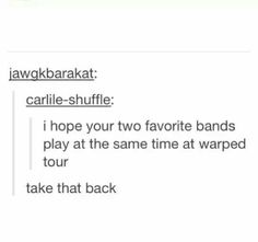 "This is gonna be my new insult ""I hope your two favorite bands play at the same time at warped tour"""