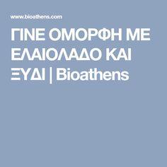 ΓΙΝΕ ΟΜΟΡΦΗ ΜΕ ΕΛΑΙΟΛΑΔΟ ΚΑΙ ΞΥΔΙ   Bioathens