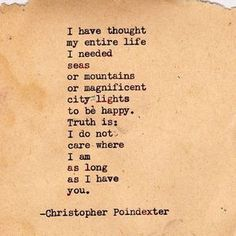 """Love quote idea - """"I have thought my entire life I needed seas or mountains or magnificent city lights to be happy. Truth is, I do not care where I am am as long as I have you. {Courtesy of Christopher Poindexter}"""