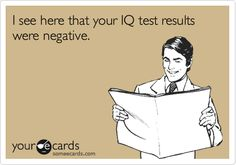 I see here that your IQ test results were negative.
