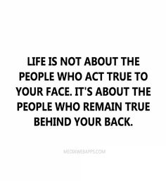 Life is not about the people who act true to your face. It`s about the people who remain true behind your back.