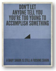 Don't let anyone tell you you're too young to accomplish something. A baby shark is still a fucking shark.