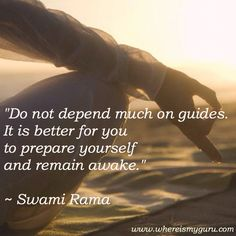 """""""Do not depend much on guides. It is better for you to prepare yourself and remain awake.""""    Swami Rama"""