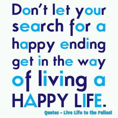 Don't let your search for a happy ending get in the way of living a happy life | Inspirational Quotes