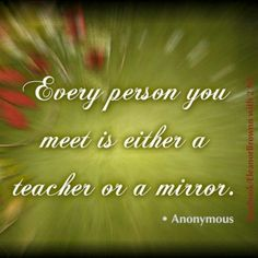 Every person you meet is either a teacher or a mirror ..