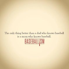 "baseball.....I wouldn't say ""better"" per say, rather it makes it twice as awesome when both dad & mom know baseball!! :^)"