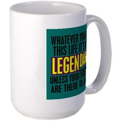 """This How I Met Your Mother mug has Barney's """"Whatever you do in this life it's not legendary unless your friends are there to see it"""" design."""