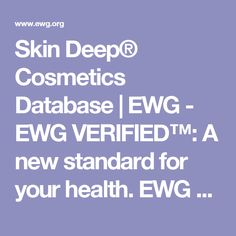 Skin Deep® Cosmetics Database | EWG - EWG VERIFIED™: A new standard for your health. EWG VERIFIED™ is taking EWG's Skin Deep® ratings one step further — to help move the market and help you make easy and informed purchasing decisions. EWG's new mark tells you which products meet our strictest criteria.