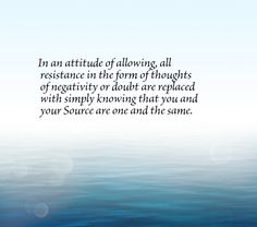 In an attitude of allowing, all resistance in the form of thoughts of negativity or doubt are replaced with simply knowing that you and your Source are one and the same.