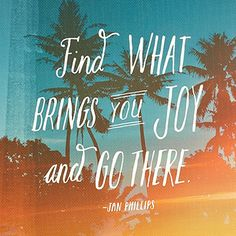 """""""Find what brings you joy and go there"""""""