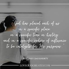 """""""God has placed each of us in a specific place, in a specific time in history, and in a specific sphere of influence to be catalyst for His purposes."""" Whitney Daugherty #LoveGodGreatly #Ecclesiastes"""
