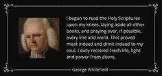 I began to read the Holy Scriptures upon my knees, laying aside all other books, and praying over, if possible, every line and word. This proved meat indeed and drink indeed to my soul. I daily received fresh life, light and power from above. ....George Whitefield