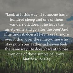 """""""Look at it this way. If someone has a hundred sheep and one of them wanders off, doesn't he leave the ninety-nine and go after the one? And if he finds it, doesn't he make far more over it than over Bible Verses Quotes Inspirational, Scripture Quotes, Religious Quotes, Motivational Quotes, Jesus Faith, Bible Encouragement, Prayer Scriptures, God Loves You, Praise God"""