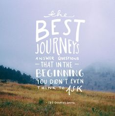 The best journeys answer the questions that in the beginning you don't even think to ask.