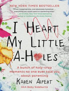 "I Heart My Little A-Holes: A Bunch of Holy-Crap Moments No One Ever Told You About Parenting by Karen Alpert of the Baby Sideburns blog is a collection of funny, sweet, and ""charmingly profane"" stories of parenthood alongside illustrations and photos."