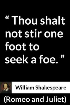 William Shakespeare - Romeo and Juliet - Thou shalt not stir one foot to seek a foe.