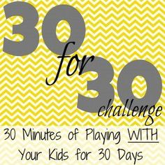30 for 30 Challenge {June}:  30 Minutes of Playing WITH Your Kids for 30 Days!  (This site has a lot of activity ideas for this challenge.. starting as young as infant and up)